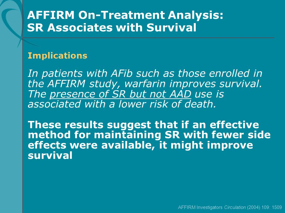 AFFIRM Investigators Circulation (2004) 109: 1509 AFFIRM On-Treatment Analysis: SR Associates with Survival Implications In patients with AFib such as