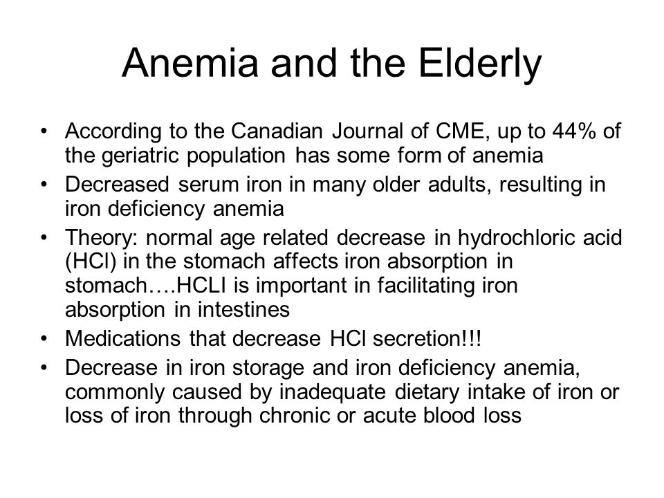 Anemia and the Elderly According to the Canadian Journal of CME, up to 44% of the geriatric population has some form of anemia Decreased serum iron in many older adults, resulting in iron deficiency anemia Theory: normal age related decrease in hydrochloric acid (HCl) in the stomach affects iron absorption in stomach….HCLI is important in facilitating iron absorption in intestines Medications that decrease HCl secretion!!.