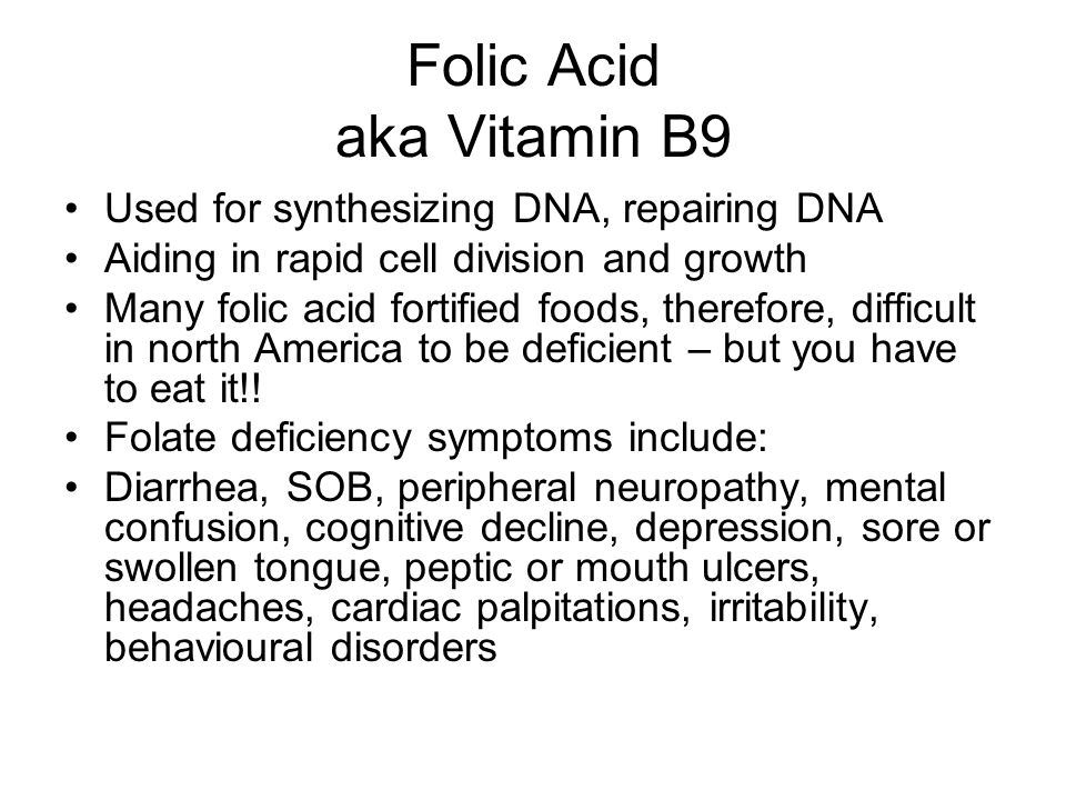 Folic Acid aka Vitamin B9 Used for synthesizing DNA, repairing DNA Aiding in rapid cell division and growth Many folic acid fortified foods, therefore, difficult in north America to be deficient – but you have to eat it!.
