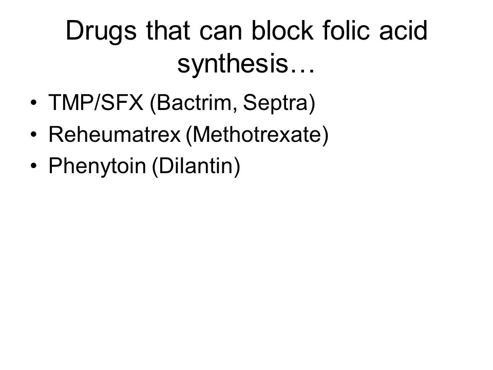 Drugs that can block folic acid synthesis… TMP/SFX (Bactrim, Septra) Reheumatrex (Methotrexate) Phenytoin (Dilantin)