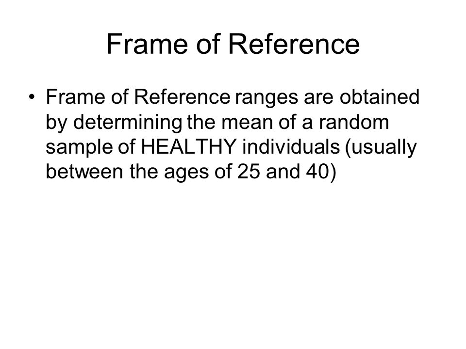 Frame of Reference Frame of Reference ranges are obtained by determining the mean of a random sample of HEALTHY individuals (usually between the ages of 25 and 40)