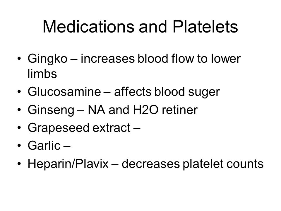 Medications and Platelets Gingko – increases blood flow to lower limbs Glucosamine – affects blood suger Ginseng – NA and H2O retiner Grapeseed extract – Garlic – Heparin/Plavix – decreases platelet counts