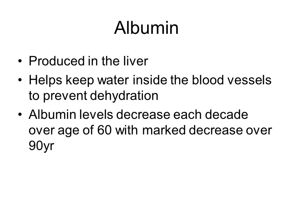 Albumin Produced in the liver Helps keep water inside the blood vessels to prevent dehydration Albumin levels decrease each decade over age of 60 with marked decrease over 90yr