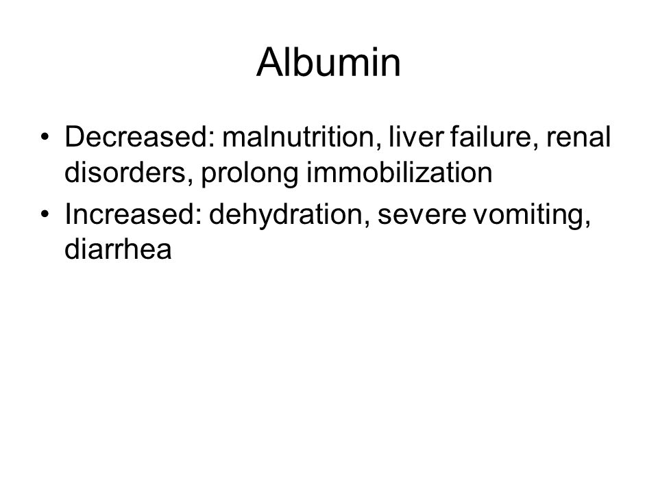 Albumin Decreased: malnutrition, liver failure, renal disorders, prolong immobilization Increased: dehydration, severe vomiting, diarrhea