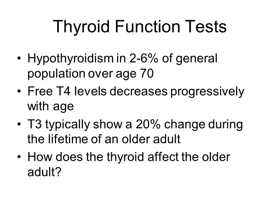 Thyroid Function Tests Hypothyroidism in 2-6% of general population over age 70 Free T4 levels decreases progressively with age T3 typically show a 20% change during the lifetime of an older adult How does the thyroid affect the older adult