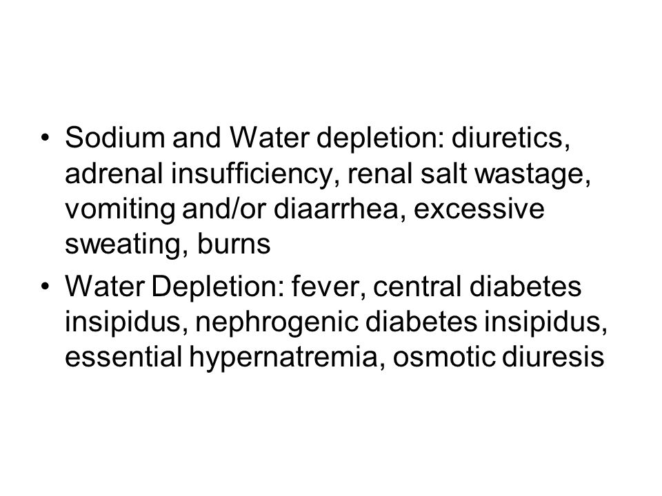 Sodium and Water depletion: diuretics, adrenal insufficiency, renal salt wastage, vomiting and/or diaarrhea, excessive sweating, burns Water Depletion: fever, central diabetes insipidus, nephrogenic diabetes insipidus, essential hypernatremia, osmotic diuresis