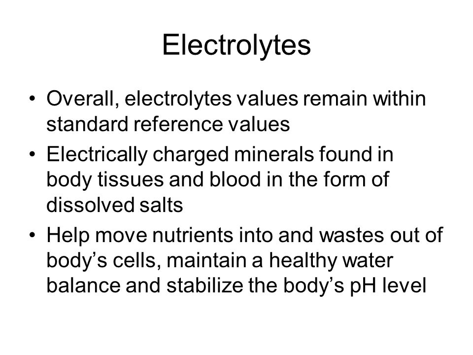 Electrolytes Overall, electrolytes values remain within standard reference values Electrically charged minerals found in body tissues and blood in the form of dissolved salts Help move nutrients into and wastes out of body's cells, maintain a healthy water balance and stabilize the body's pH level