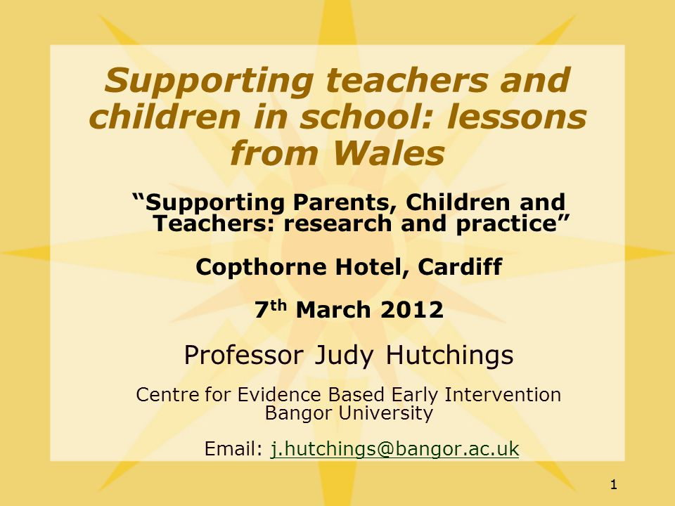 11 Supporting Parents, Children and Teachers: research and practice Copthorne Hotel, Cardiff 7 th March 2012 Professor Judy Hutchings Centre for Evidence Based Early Intervention Bangor University Email: j.hutchings@bangor.ac.ukj.hutchings@bangor.ac.uk Supporting teachers and children in school: lessons from Wales