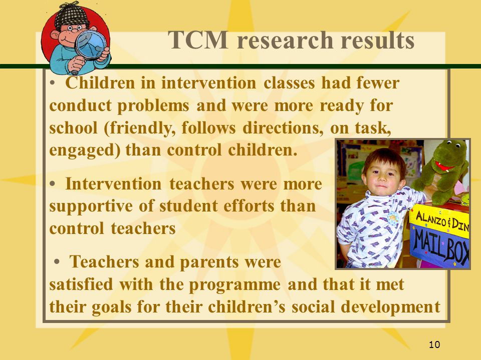 10 TCM research results Children in intervention classes had fewer conduct problems and were more ready for school (friendly, follows directions, on task, engaged) than control children.