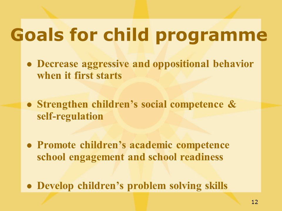 12 Goals for child programme Decrease aggressive and oppositional behavior when it first starts Strengthen children's social competence & self-regulation Promote children's academic competence school engagement and school readiness Develop children's problem solving skills