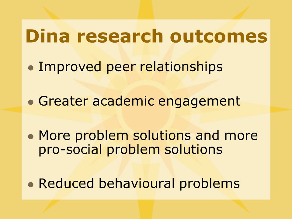 Dina research outcomes Improved peer relationships Greater academic engagement More problem solutions and more pro-social problem solutions Reduced behavioural problems