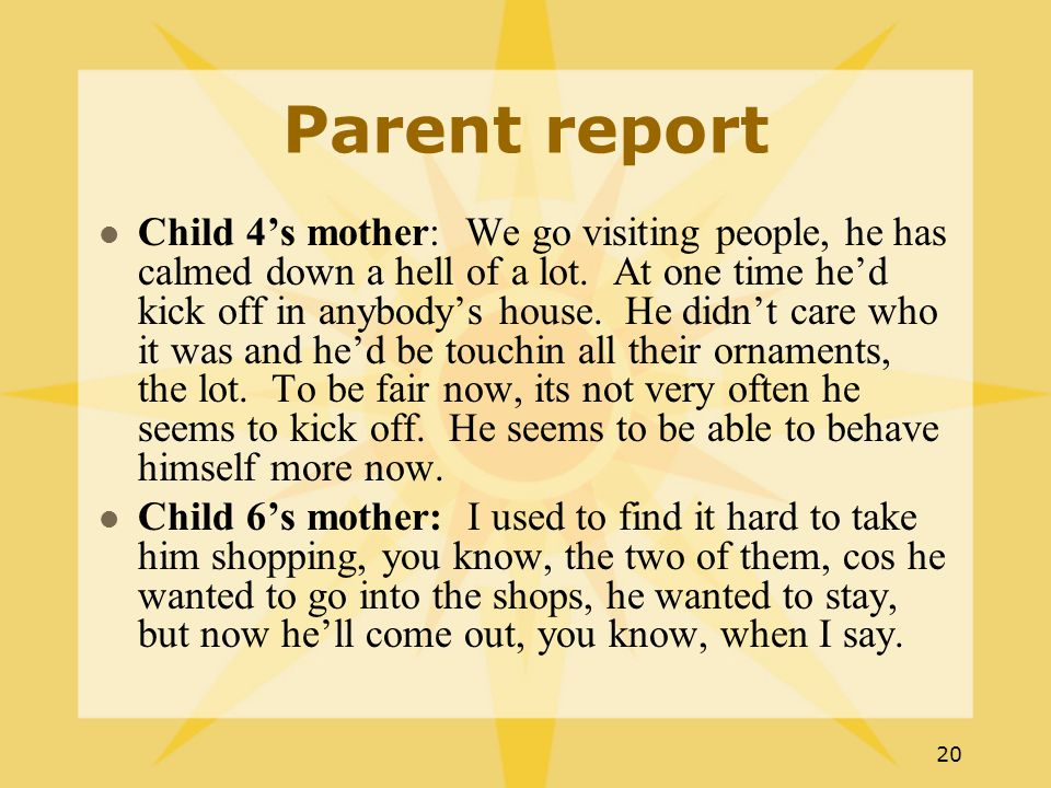 20 Parent report Child 4's mother: We go visiting people, he has calmed down a hell of a lot.