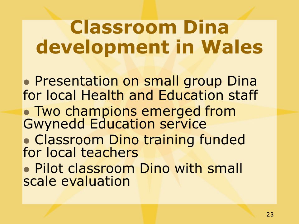 23 Classroom Dina development in Wales Presentation on small group Dina for local Health and Education staff Two champions emerged from Gwynedd Education service Classroom Dino training funded for local teachers Pilot classroom Dino with small scale evaluation