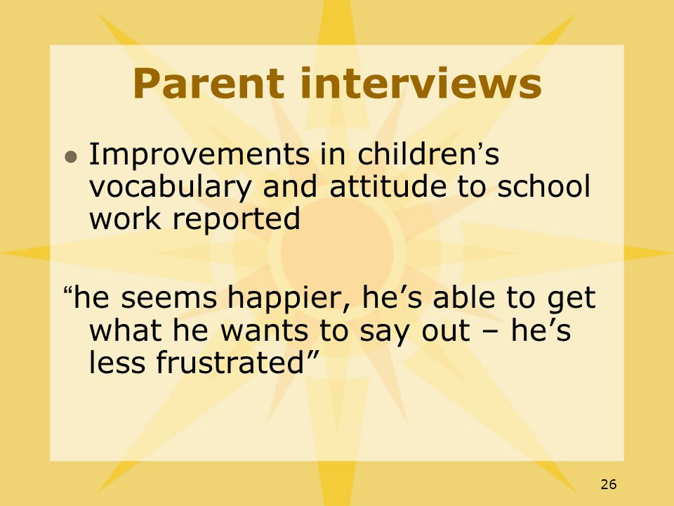26 Parent interviews Improvements in children's vocabulary and attitude to school work reported he seems happier, he's able to get what he wants to say out – he's less frustrated