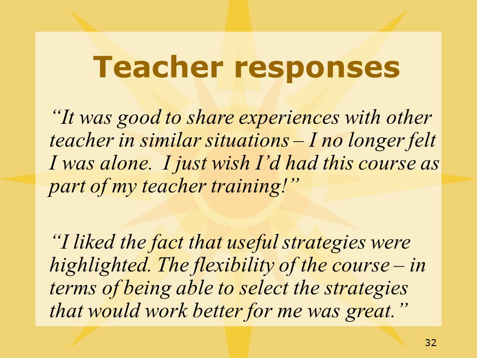 32 Teacher responses It was good to share experiences with other teacher in similar situations – I no longer felt I was alone.