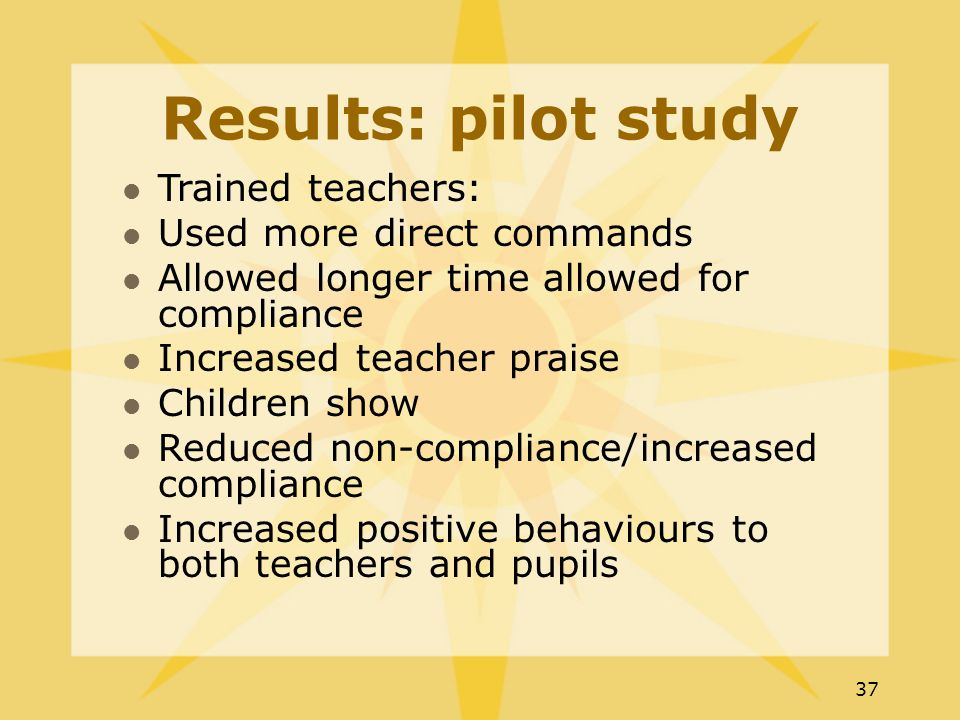 37 Results: pilot study Trained teachers: Used more direct commands Allowed longer time allowed for compliance Increased teacher praise Children show Reduced non-compliance/increased compliance Increased positive behaviours to both teachers and pupils