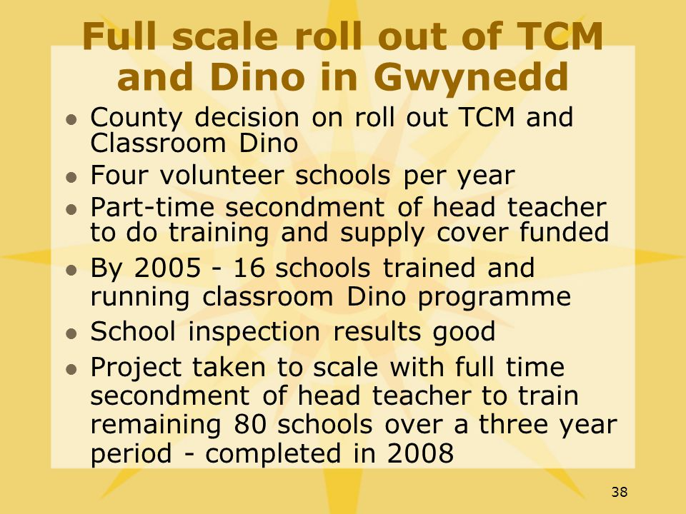 38 Full scale roll out of TCM and Dino in Gwynedd County decision on roll out TCM and Classroom Dino Four volunteer schools per year Part-time secondment of head teacher to do training and supply cover funded By 2005 - 16 schools trained and running classroom Dino programme School inspection results good Project taken to scale with full time secondment of head teacher to train remaining 80 schools over a three year period - completed in 2008