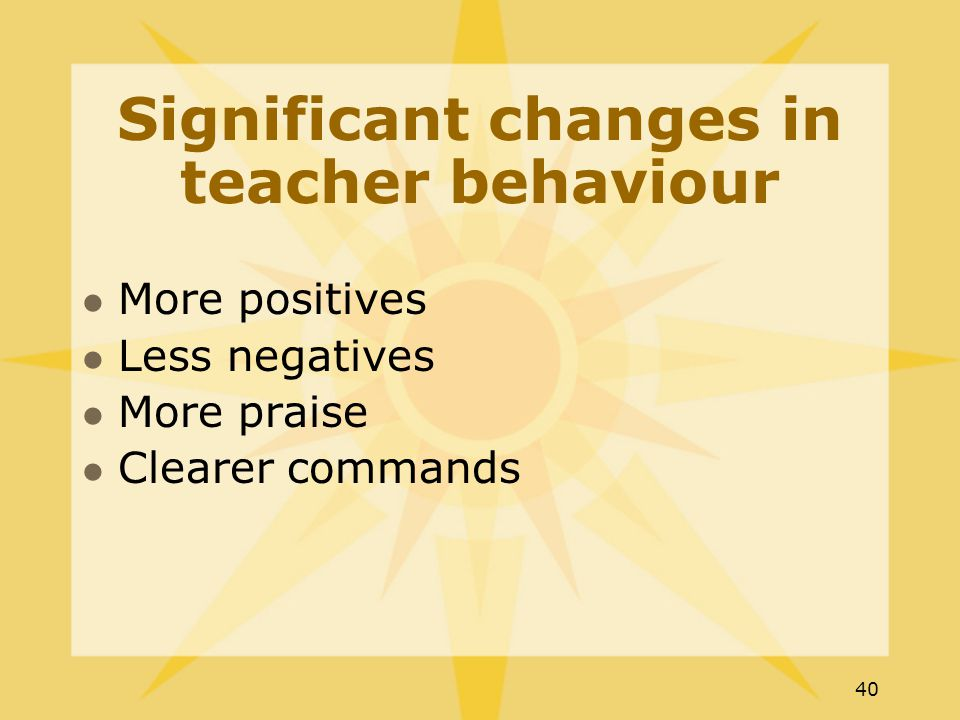 40 Significant changes in teacher behaviour More positives Less negatives More praise Clearer commands