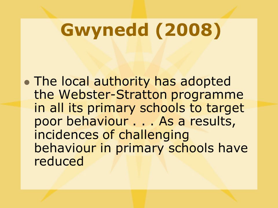 Gwynedd (2008) The local authority has adopted the Webster-Stratton programme in all its primary schools to target poor behaviour...