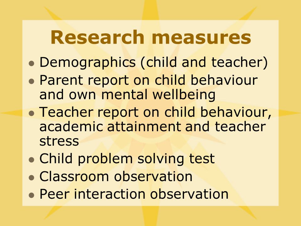 Research measures Demographics (child and teacher) Parent report on child behaviour and own mental wellbeing Teacher report on child behaviour, academic attainment and teacher stress Child problem solving test Classroom observation Peer interaction observation