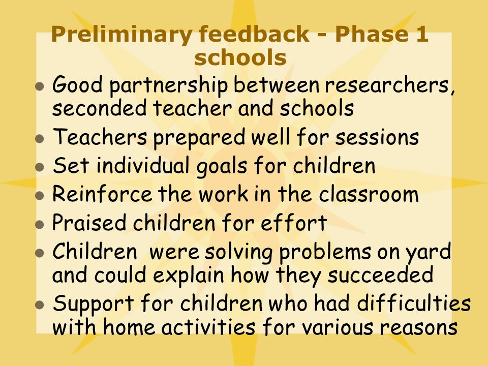 Preliminary feedback - Phase 1 schools Good partnership between researchers, seconded teacher and schools Teachers prepared well for sessions Set individual goals for children Reinforce the work in the classroom Praised children for effort Children were solving problems on yard and could explain how they succeeded Support for children who had difficulties with home activities for various reasons