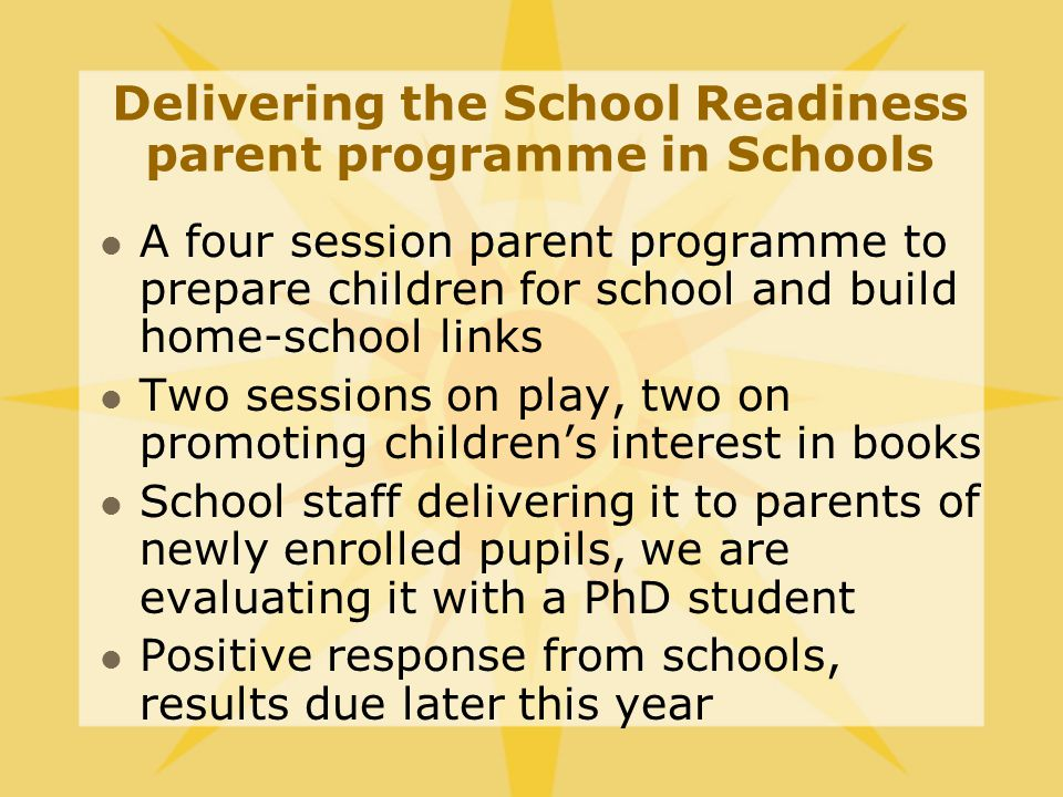 Delivering the School Readiness parent programme in Schools A four session parent programme to prepare children for school and build home-school links Two sessions on play, two on promoting children's interest in books School staff delivering it to parents of newly enrolled pupils, we are evaluating it with a PhD student Positive response from schools, results due later this year