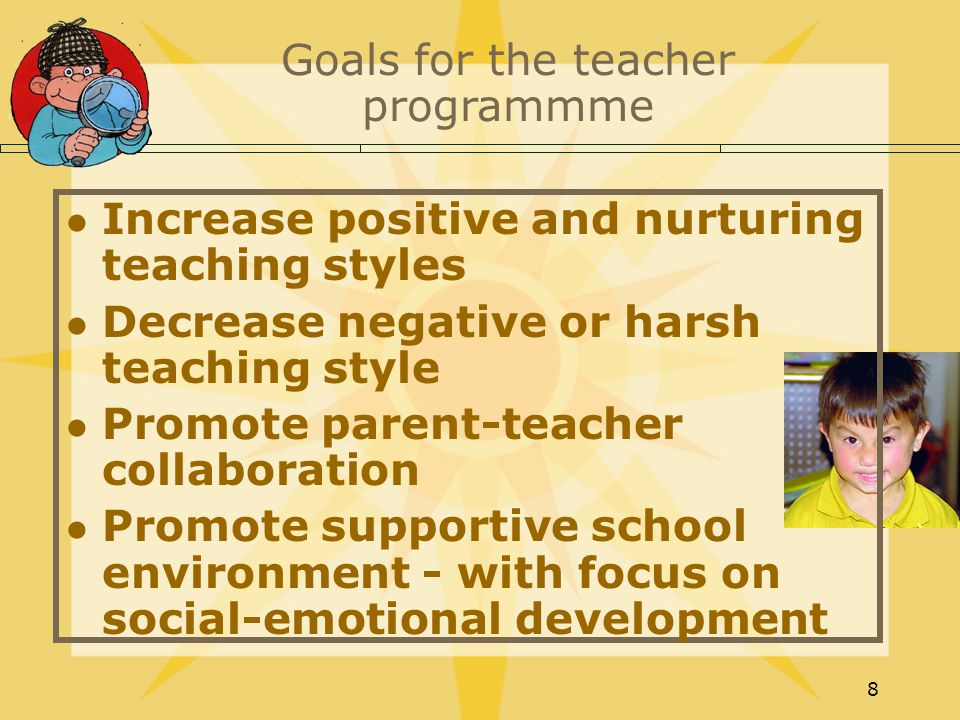 8 Goals for the teacher programmme Increase positive and nurturing teaching styles Decrease negative or harsh teaching style Promote parent-teacher collaboration Promote supportive school environment - with focus on social-emotional development