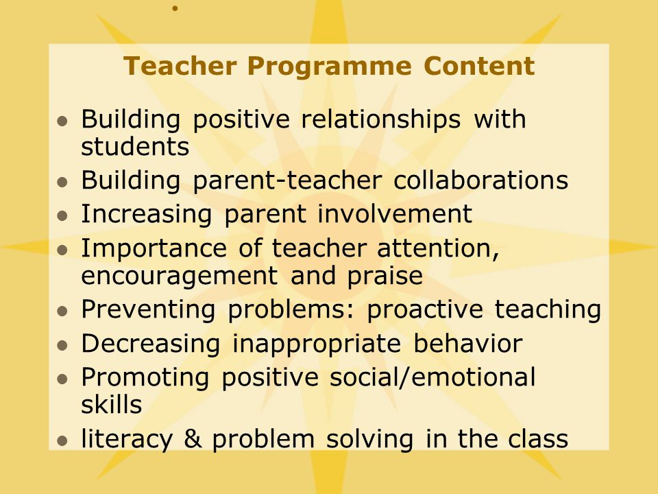 Teacher Programme Content Building positive relationships with students Building parent-teacher collaborations Increasing parent involvement Importance of teacher attention, encouragement and praise Preventing problems: proactive teaching Decreasing inappropriate behavior Promoting positive social/emotional skills literacy & problem solving in the class