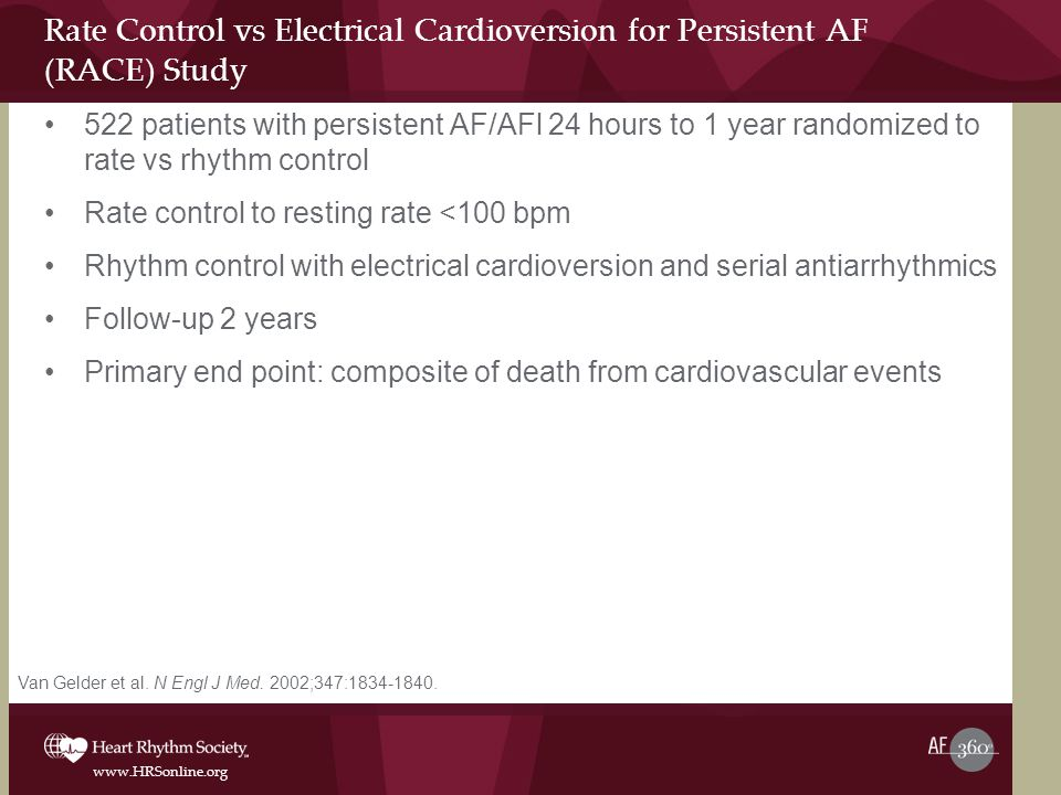 www.HRSonline.org Rate Control vs Electrical Cardioversion for Persistent AF (RACE) Study 522 patients with persistent AF/AFl 24 hours to 1 year randomized to rate vs rhythm control Rate control to resting rate <100 bpm Rhythm control with electrical cardioversion and serial antiarrhythmics Follow-up 2 years Primary end point: composite of death from cardiovascular events Van Gelder et al.