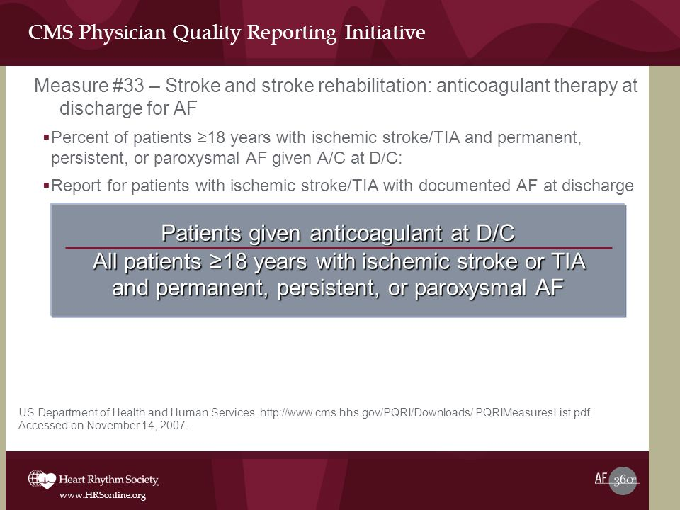 www.HRSonline.org CMS Physician Quality Reporting Initiative Measure #33 – Stroke and stroke rehabilitation: anticoagulant therapy at discharge for AF  Percent of patients ≥18 years with ischemic stroke/TIA and permanent, persistent, or paroxysmal AF given A/C at D/C:  Report for patients with ischemic stroke/TIA with documented AF at discharge Patients given anticoagulant at D/C All patients ≥18 years with ischemic stroke or TIA and permanent, persistent, or paroxysmal AF US Department of Health and Human Services.