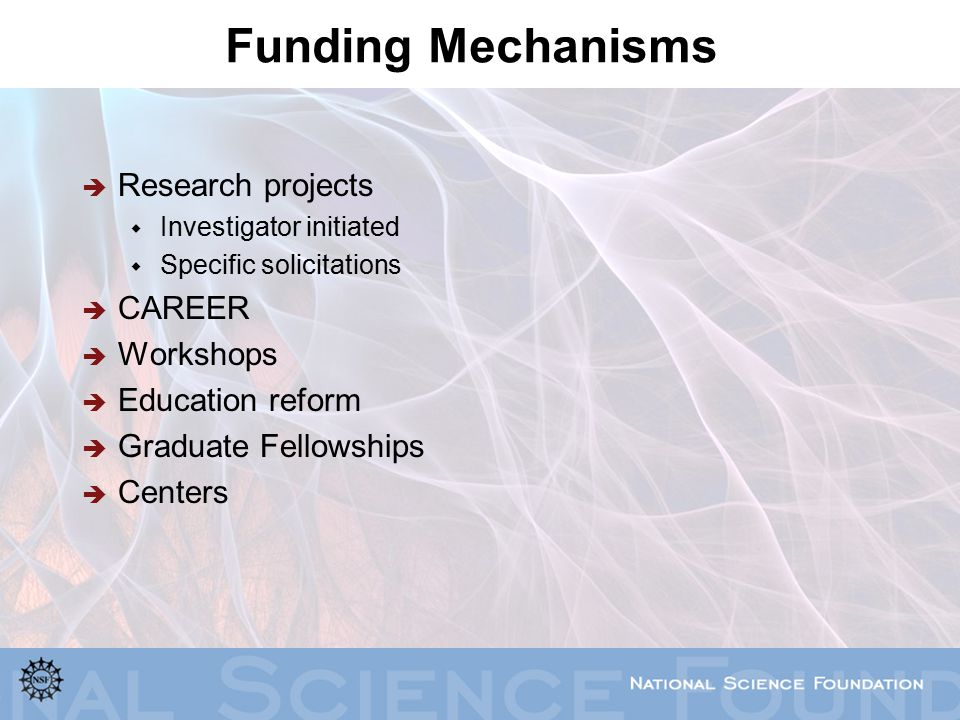 Funding Mechanisms  Research projects  Investigator initiated  Specific solicitations  CAREER  Workshops  Education reform  Graduate Fellowships  Centers