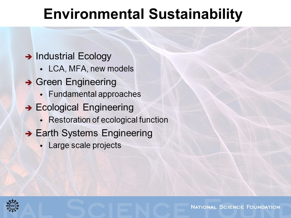 Environmental Sustainability  Industrial Ecology  LCA, MFA, new models  Green Engineering  Fundamental approaches  Ecological Engineering  Restoration of ecological function  Earth Systems Engineering  Large scale projects