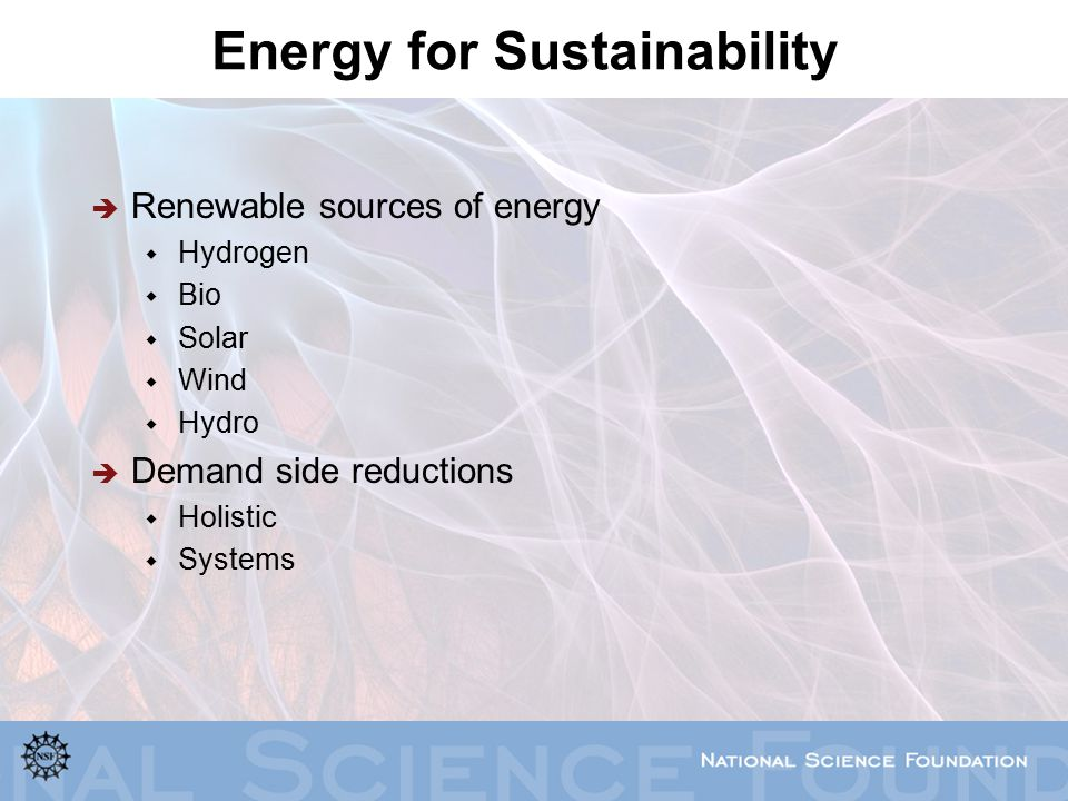 Energy for Sustainability  Renewable sources of energy  Hydrogen  Bio  Solar  Wind  Hydro  Demand side reductions  Holistic  Systems