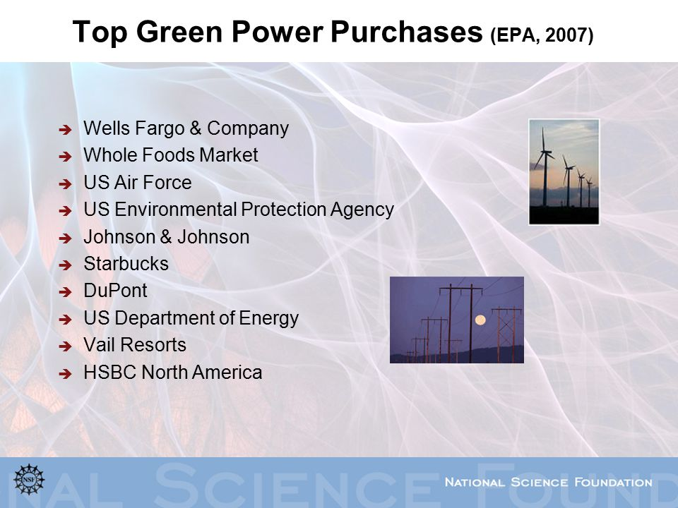Top Green Power Purchases (EPA, 2007)  Wells Fargo & Company  Whole Foods Market  US Air Force  US Environmental Protection Agency  Johnson & Johnson  Starbucks  DuPont  US Department of Energy  Vail Resorts  HSBC North America