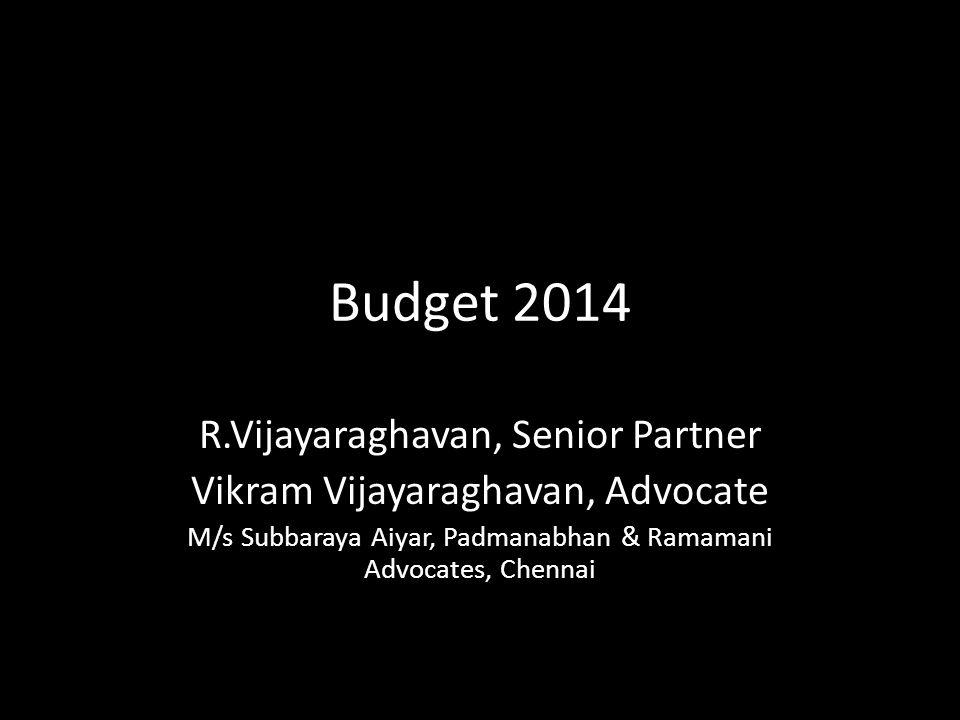 Budget 2014 R.Vijayaraghavan, Senior Partner Vikram Vijayaraghavan, Advocate M/s Subbaraya Aiyar, Padmanabhan & Ramamani Advocates, Chennai