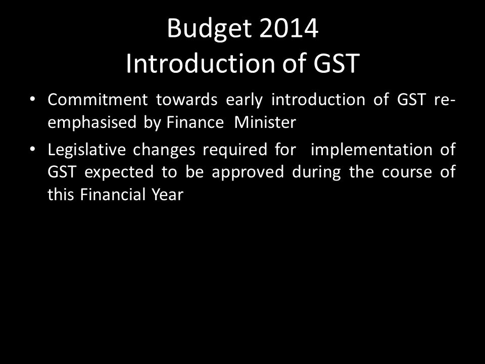 Budget 2014 Introduction of GST Commitment towards early introduction of GST re- emphasised by Finance Minister Legislative changes required for implementation of GST expected to be approved during the course of this Financial Year