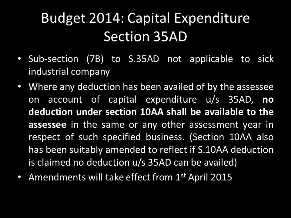 Budget 2014: Capital Expenditure Section 35AD Sub-section (7B) to S.35AD not applicable to sick industrial company Where any deduction has been availed of by the assessee on account of capital expenditure u/s 35AD, no deduction under section 10AA shall be available to the assessee in the same or any other assessment year in respect of such specified business.