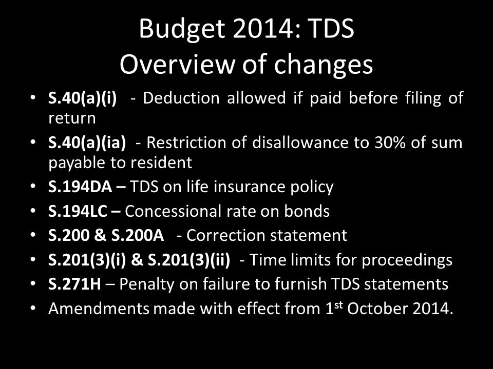 Budget 2014: TDS Overview of changes S.40(a)(i) - Deduction allowed if paid before filing of return S.40(a)(ia) - Restriction of disallowance to 30% of sum payable to resident S.194DA – TDS on life insurance policy S.194LC – Concessional rate on bonds S.200 & S.200A - Correction statement S.201(3)(i) & S.201(3)(ii) - Time limits for proceedings S.271H – Penalty on failure to furnish TDS statements Amendments made with effect from 1 st October 2014.