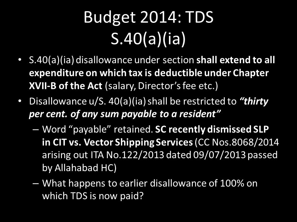 Budget 2014: TDS S.40(a)(ia) S.40(a)(ia) disallowance under section shall extend to all expenditure on which tax is deductible under Chapter XVII-B of the Act (salary, Director's fee etc.) Disallowance u/S.