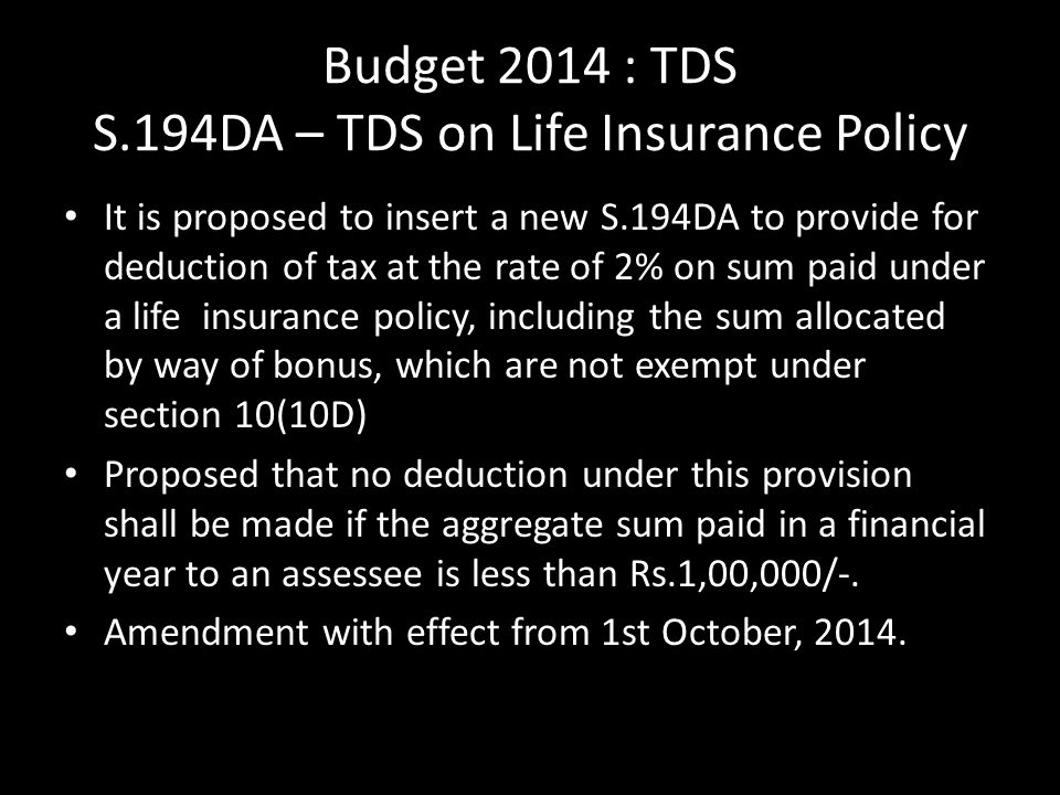 Budget 2014 : TDS S.194DA – TDS on Life Insurance Policy It is proposed to insert a new S.194DA to provide for deduction of tax at the rate of 2% on sum paid under a life insurance policy, including the sum allocated by way of bonus, which are not exempt under section 10(10D) Proposed that no deduction under this provision shall be made if the aggregate sum paid in a financial year to an assessee is less than Rs.1,00,000/-.