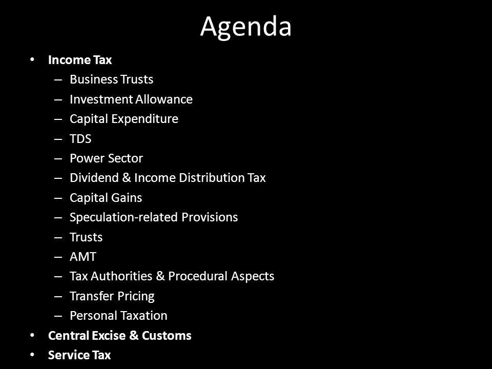 Agenda Income Tax – Business Trusts – Investment Allowance – Capital Expenditure – TDS – Power Sector – Dividend & Income Distribution Tax – Capital Gains – Speculation-related Provisions – Trusts – AMT – Tax Authorities & Procedural Aspects – Transfer Pricing – Personal Taxation Central Excise & Customs Service Tax
