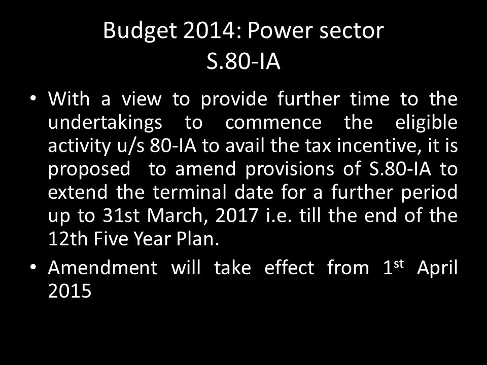 Budget 2014: Power sector S.80-IA With a view to provide further time to the undertakings to commence the eligible activity u/s 80-IA to avail the tax incentive, it is proposed to amend provisions of S.80-IA to extend the terminal date for a further period up to 31st March, 2017 i.e.