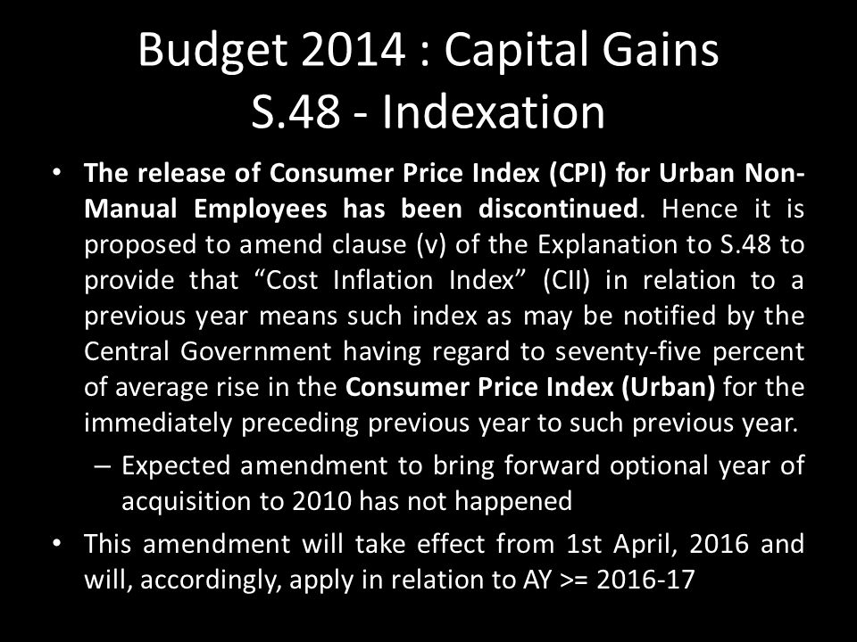 Budget 2014 : Capital Gains S.48 - Indexation The release of Consumer Price Index (CPI) for Urban Non- Manual Employees has been discontinued.