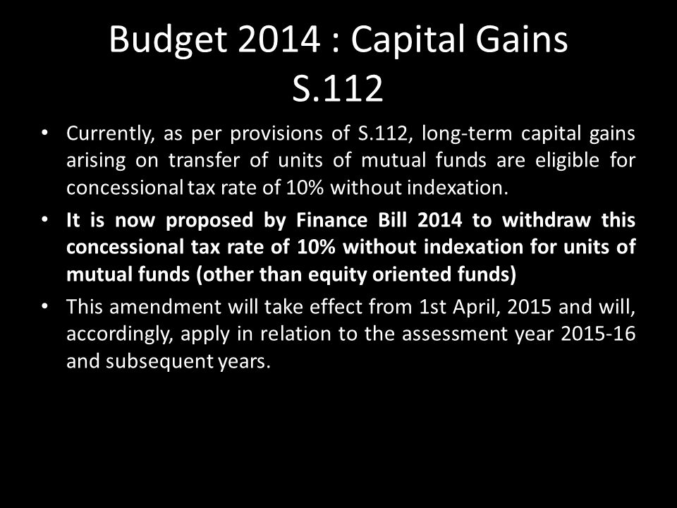 Budget 2014 : Capital Gains S.112 Currently, as per provisions of S.112, long-term capital gains arising on transfer of units of mutual funds are eligible for concessional tax rate of 10% without indexation.