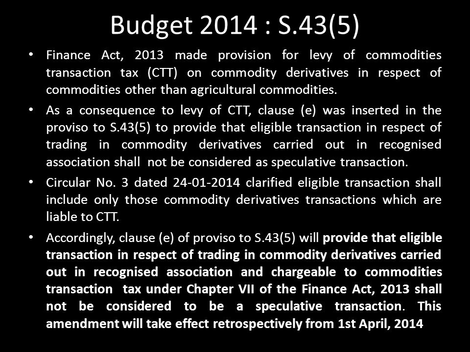 Budget 2014 : S.43(5) Finance Act, 2013 made provision for levy of commodities transaction tax (CTT) on commodity derivatives in respect of commodities other than agricultural commodities.