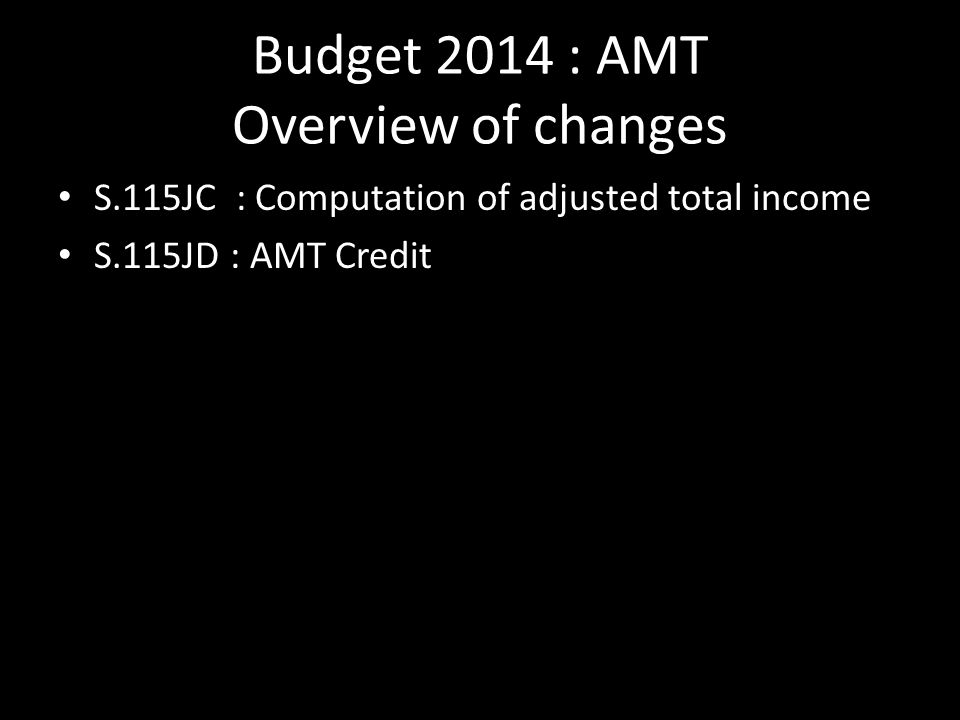 Budget 2014 : AMT Overview of changes S.115JC : Computation of adjusted total income S.115JD : AMT Credit