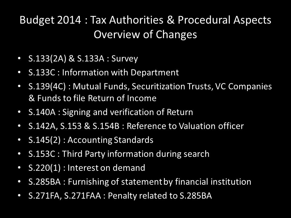 Budget 2014 : Tax Authorities & Procedural Aspects Overview of Changes S.133(2A) & S.133A : Survey S.133C : Information with Department S.139(4C) : Mutual Funds, Securitization Trusts, VC Companies & Funds to file Return of Income S.140A : Signing and verification of Return S.142A, S.153 & S.154B : Reference to Valuation officer S.145(2) : Accounting Standards S.153C : Third Party information during search S.220(1) : Interest on demand S.285BA : Furnishing of statement by financial institution S.271FA, S.271FAA : Penalty related to S.285BA