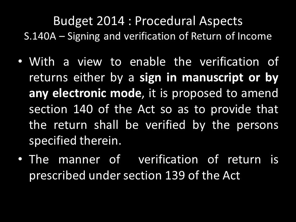 Budget 2014 : Procedural Aspects S.140A – Signing and verification of Return of Income With a view to enable the verification of returns either by a sign in manuscript or by any electronic mode, it is proposed to amend section 140 of the Act so as to provide that the return shall be verified by the persons specified therein.