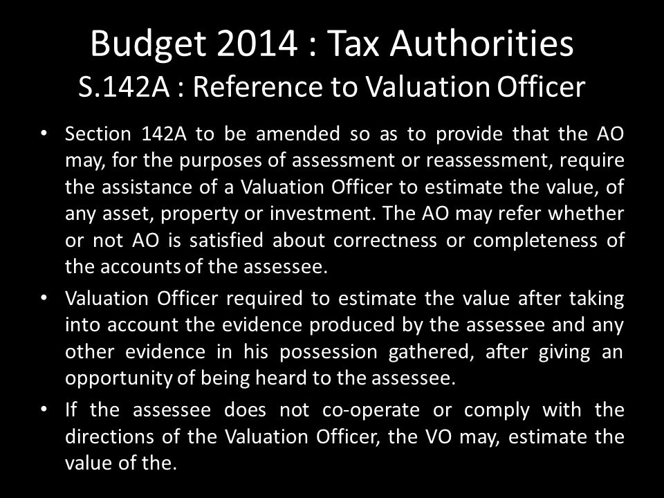 Budget 2014 : Tax Authorities S.142A : Reference to Valuation Officer Section 142A to be amended so as to provide that the AO may, for the purposes of assessment or reassessment, require the assistance of a Valuation Officer to estimate the value, of any asset, property or investment.
