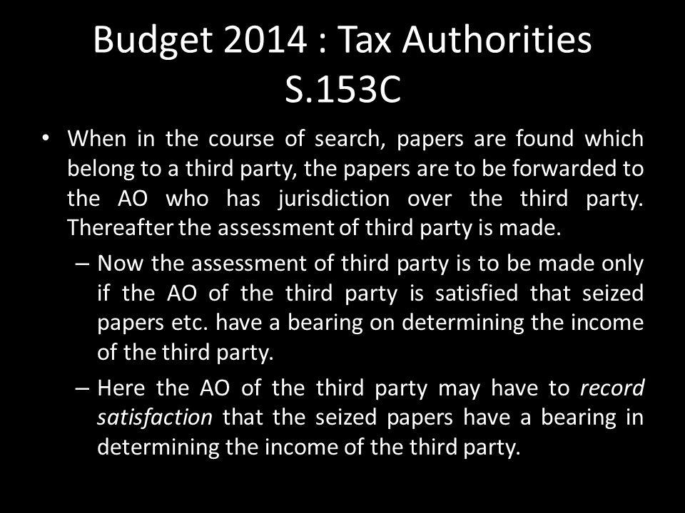 Budget 2014 : Tax Authorities S.153C When in the course of search, papers are found which belong to a third party, the papers are to be forwarded to the AO who has jurisdiction over the third party.